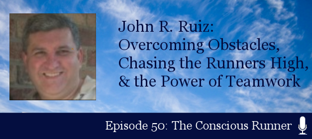 TCR050 | John R. Ruiz: Overcoming Obstacles, Chasing the Runners High & the Power of Teamwork
